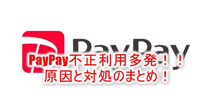 2018年12月27日最新!【拡散】PayPay(ペイペイ)を悪用したクレジットカード不正利用多発!対策と実際に利用されたときの対処!