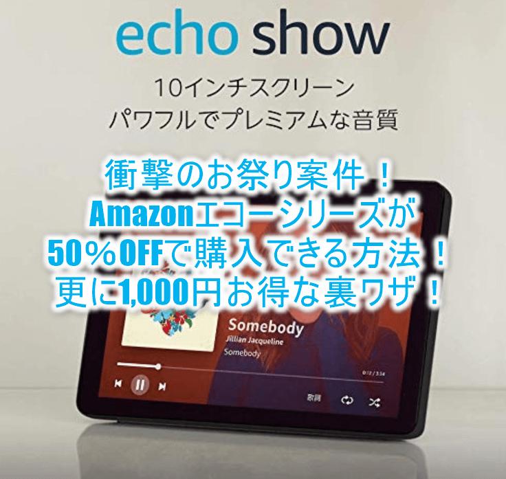 超絶お祭り案件!!Amazonエコーシリーズを50%OFFで購入する裏ワザ!Echo Showなら27,980円も半額!!更に1,000円OFFの強烈テクニック!!