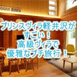 ザ・プリンス ヴィラ軽井沢宿泊記!レビューと口コミ、高級ヴィラで優雅で最高なプチ旅行!