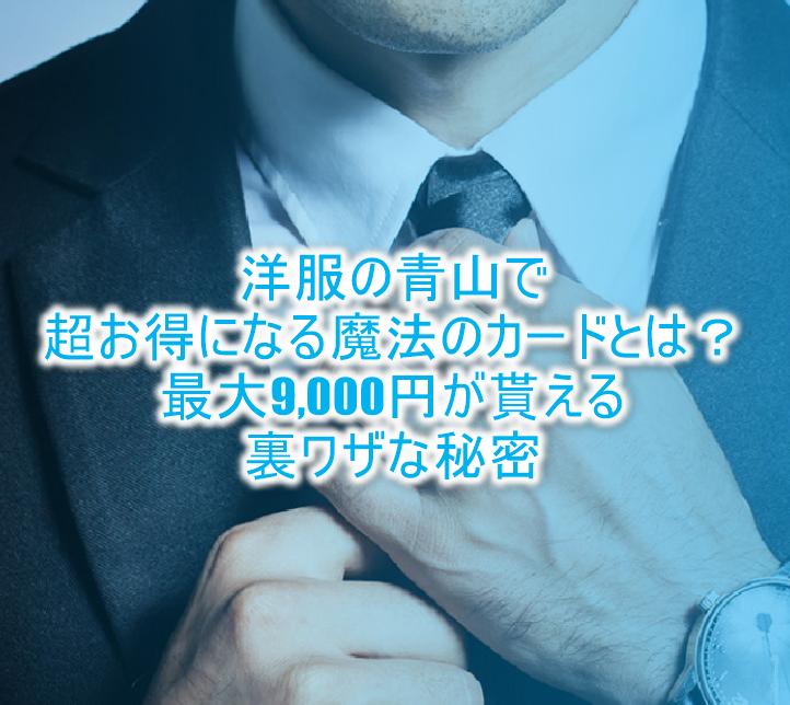洋服の青山で超お得になる魔法のカードとは?更に9,000円貰えちゃうお得なキャンペーンの秘密!!