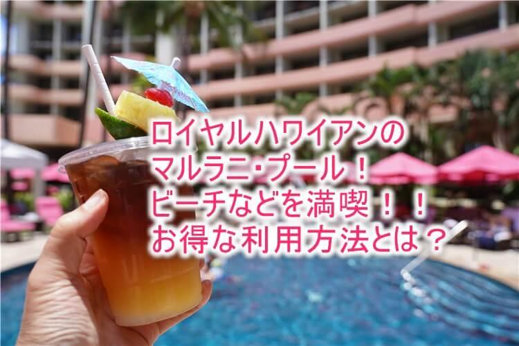 ロイヤル ハワイアン ホテルのマルラニ・プール、ビーチは最高!カバナ、専用ビーチセットの予約、利用方法、裏ワザも紹介!