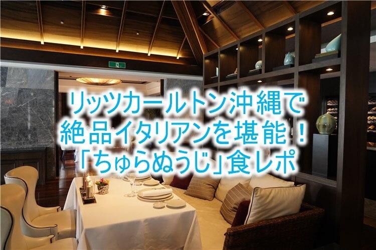 ザ・リッツ・カールトン沖縄の「ちゅらぬうじ」で絶品イタリアンを堪能!コース料理の全メニュー!