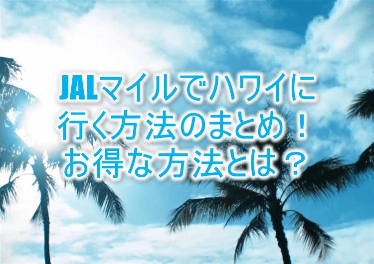 ハワイにJALマイルでお得に行く4つの方法まとめ!特典航空券、お得な周遊旅行からハワイアン航空の活用!