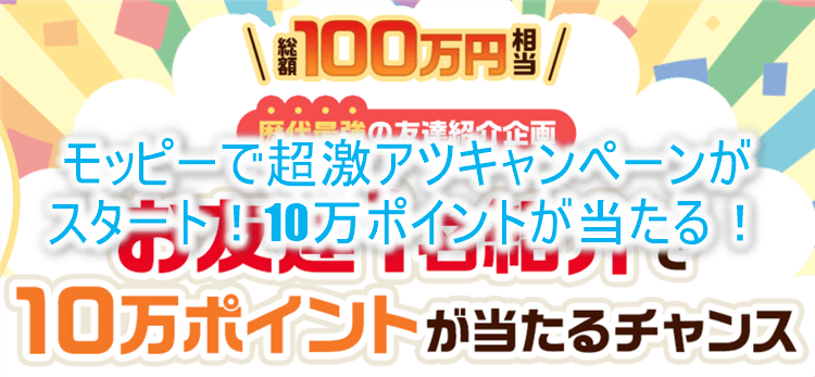 超激アツ企画!モッピーの紹介キャンペーンで10万円分のポイントが抽選で当たる!誰でも簡単に参加OK!