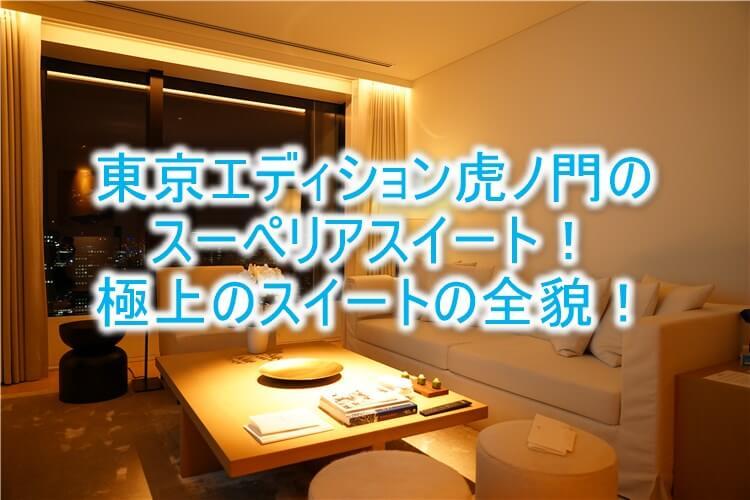 東京エディション虎ノ門ブログ宿泊記!スーペリアスイートルームのレビュー!贅沢なスイートの全貌!!