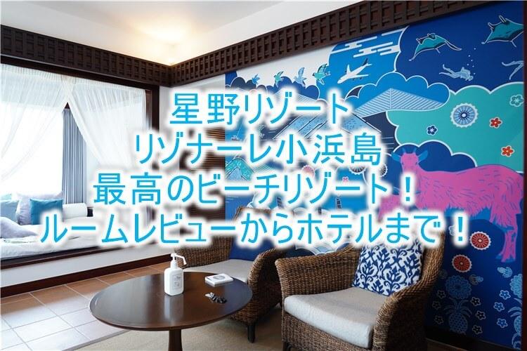 星野リゾート リゾナーレ小浜島のブログレビュー!石垣離島で極上コテージステイ!