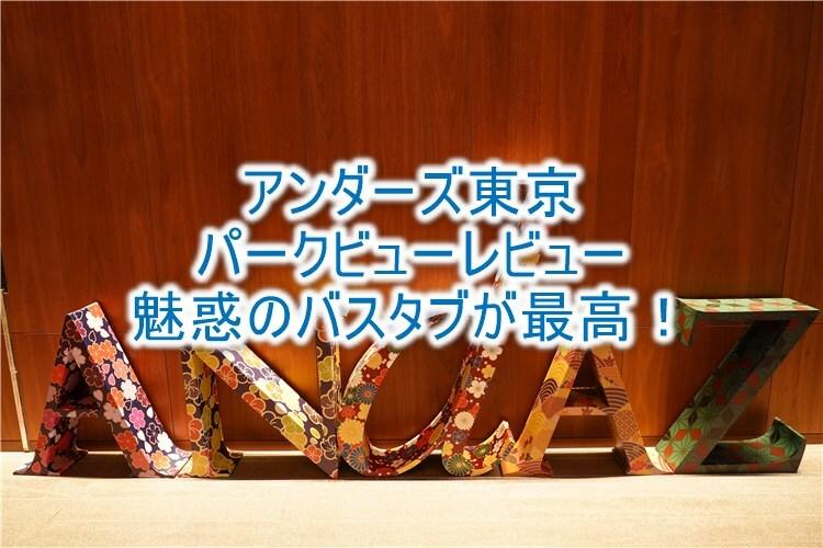 アンダーズ東京のブログレビュー!魅惑のパークビュールーム、最高のバスタブで優雅な一日を